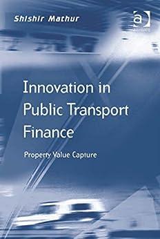 Innovation in Public Transport Finance: Property Value Capture par [Mathur, Professor Shishir]
