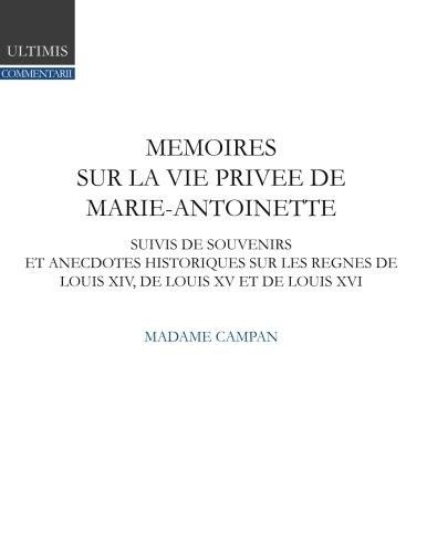 Mémoires de madame Campan sur la vie privée de la reine Marie-Antoinette: suivis de souvenirs et anecdotes historiques sur les règnes de Louis XIV, de Louis XV et de Louis XVI par madame Campan