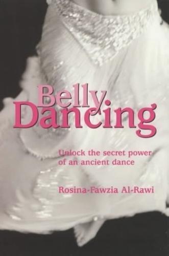 Belly Dancing: Unlock the Secret Power of an Ancient Dance: The Art of Becoming a Woman por Rosina-Fawzia Al-Rawi