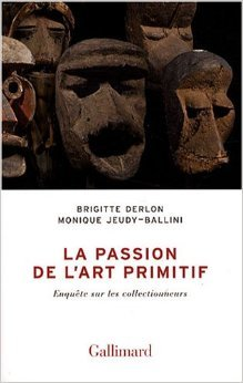 La passion de l'art primitif: Enqute sur les collectionneurs de Brigitte Derlon,Monique Jeudy-Ballini ( 10 avril 2008 )