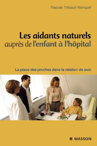 Les aidants naturels auprès de l'enfant à l'hôpital: La place des proches dans la relation de soin par Pascale Wanquet Thibault
