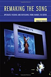 Remaking the Song: Operatic Visions and Revisions from Handel to Berio (Ernest Bloch Lectures in Music)