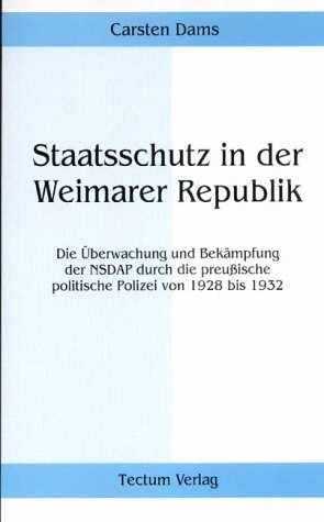 Staatsschutz in der Weimarer Republik. Die Überwachung und Bekämpfung der NSDAP durch die preußische politische Polizei von 1928 bis 1932