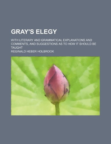 Gray's Elegy; with literary and grammatical explanations and comments, and suggestions as to how it should be taught