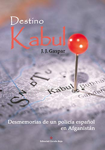 Destino Kabul: Desmemorias de un policía español en Afganistán por J. J. Gaspar