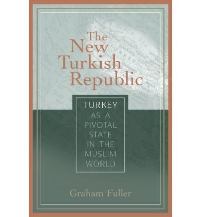 -the-new-turkish-republic-turkey-as-a-pivotal-state-in-the-muslim-world-by-graham-e-fuller-dec-2007