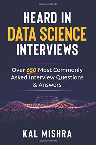 Heard In Data Science Interviews: Over 650 Most Commonly Asked Interview Questions & Answers por Kal Mishra