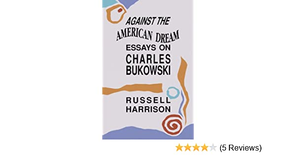 Against The American Dream Essays On Charles Bukowski Amazoncouk  Against The American Dream Essays On Charles Bukowski Amazoncouk Rev  Russell Harrison  Books English Essay Books also Thesis Support Essay  Business Plan Writing Services Cost Uk
