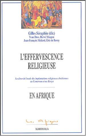 L'effervescence religieuse en Afrique : La diversité locale des implantations religieuses chrétiennes au Cameroun et Kenya par Gilles Séraphin, Yvan Droz, Hervé Maupeu, Jean-François Médard, Eric de Rosny