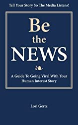 Be the News: A Guide To Going Viral With Your Human Interest Story by Lori Gertz (2013-02-13)