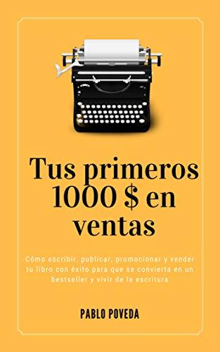 Tus primeros 1000 $ en ventas: Cómo escribir, publicar, promocionar y vender tu libro con éxito para vivir de la escritura por Pablo Poveda