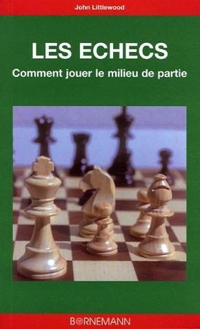 Les échecs : Comment jouer le milieu de partie par John Littlewood