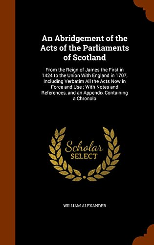 An Abridgement of the Acts of the Parliaments of Scotland: From the Reign of James the First in 1424 to the Union With England in 1707, Including ... and an Appendix Containing a Chronolo
