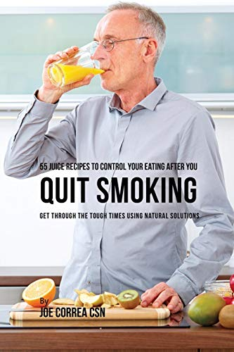 55 Juice Recipes to Control Your Eating After You Quit Smoking: Get through the Tough Times Using Natural Solutions -