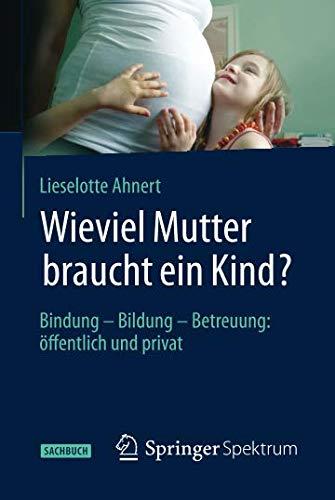 Wieviel Mutter braucht ein Kind?: Bindung — Bildung — Betreuung: öffentlich und privat