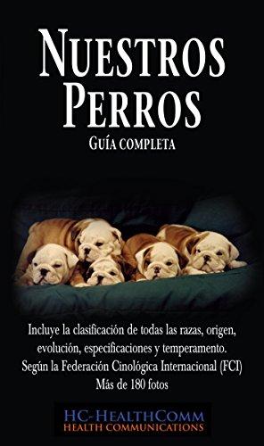 Nuestros Perros, Guía completa: Incluye la clasificación de todas las razas, origen, evolución, especificaciones y temperamento. Según la Federación Cinológica ... (FCI)  Más de 180 fotos (Spanish Edition)
