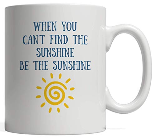 When You Can't Find the Sunshine Be Sunshine Gift | Positivity Inspirational & Motivational Mug - A Great Positive Message to Promote Love and Kindness in the World Awesome Vibes and a Growth Mindset