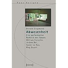 Abwesenheit: Eine performative Ästhetik des Tanzes. William Forsythe, Jérôme Bel, Xavier Le Roy, Meg Stuart (TanzScripte) by Gerald Siegmund (2006-04-01)