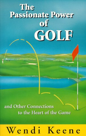 The Passionate Power of Golf: And Other Connections to the Heart of the Game por Wendi Keene