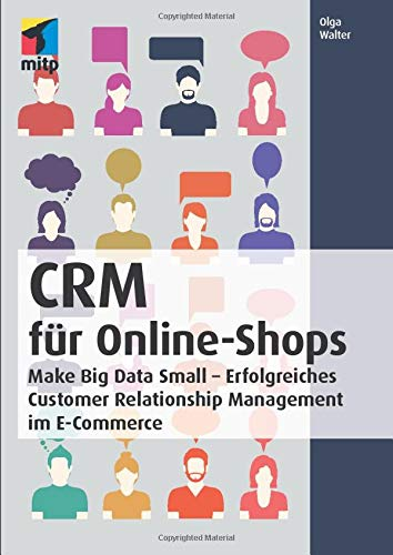 CRM für Online-Shops: Make Big Data Small - Erfolgreiches Customer Relationship Management im E-Commerce (mitp Business)