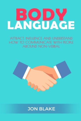 Body Language: Attract, Influence and Understand How to Communicate With People Around Non-verbal: Volume 1