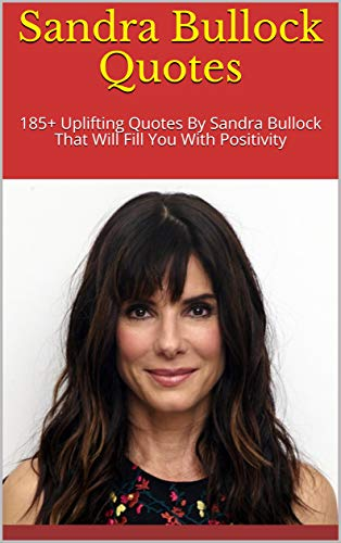 Sandra Bullock Quotes: 185+ Uplifting Quotes By Sandra Bullock That Will Fill You With Positivity (English Edition)