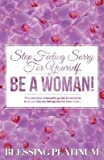 [(Stop Feeling Sorry for Yourself. Be a Woman! : The Modern Woman's Guide to What to Look Out for on Her Quest for True Love...)] [By (author) Blessing Platinum] published on (September, 2013)