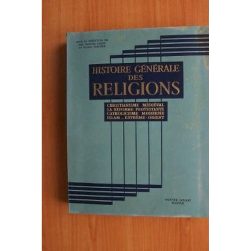 HISTOIRE GENERALE DES RELIGIONS : CHRISTIANISME MEDIEVAL, LA REFORME PROTESTANTE, CATHOLICISME MODERNE, ISLAM, EXTREME-ORIENT