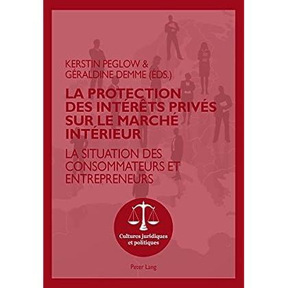 La protection des intérêts privés sur le marché intérieur: La situation des consommateurs et entrepreneurs (Cultures juridiques et politiques t. 6)