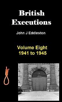 British Executions - Volume Eight - 1941 to 1945 by [Eddleston, John]