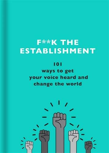 F**k the Establishment: 101 ways to get your voice heard and change the world