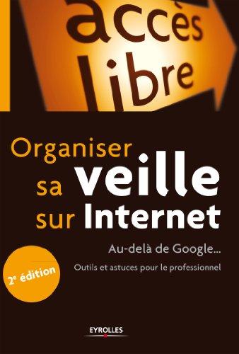 Organiser sa veille sur Internet: Au-delà de Google... Outils et astuces pour le professionnel