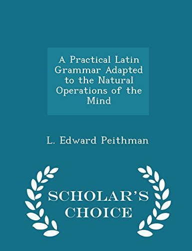 A Practical Latin Grammar Adapted to the Natural Operations of the Mind - Scholar's Choice Edition