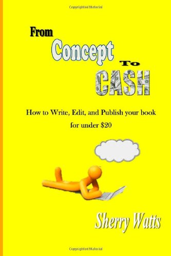 From Concept To Cash: How To Write, Edit, and Publish your book for under $20