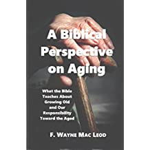 A Biblical Perspective on Aging: What the Bible Teaches About Growing Old and Our Responsibility Toward the Aged (English Edition)