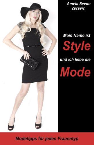Mein Name ist Style und ich liebe die Mode!: Modetipps für jeden Frauentyp