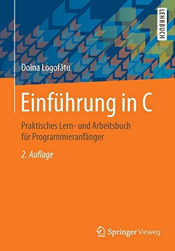 Einführung in C: Praktisches Lern- und Arbeitsbuch für Programmieranfänger