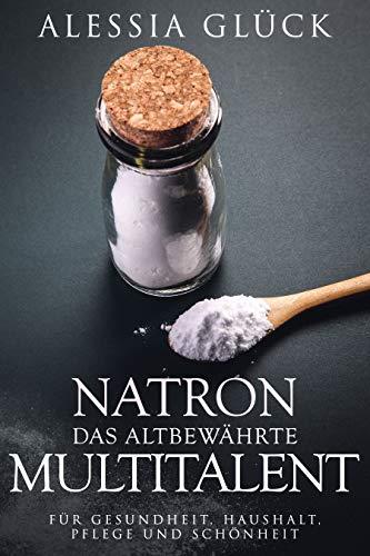 Natron das altbewährte Multitalent: Für Gesundheit, Haushalt, Pflege und Schönheit