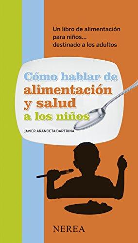 Cómo hablar de alimentación y salud a los niños: Un libro de alimentación para niños... dirigido a los adultos (Cómo hablar de... a los niños) por Javier Aranceta Bartrina