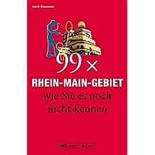 99 x Rhein-Main-Gebiet wie Sie es noch nicht kennen. Ein Rhein-Main Reiseführer mit den besten Geheimtipps und Insider-Informationen für einen Urlaub abseits ... des Touristen-Trubels im Rhein Main Gebiet