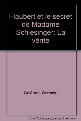 Flaubert et le secret de Madame Schlesinger. La vérité par Germain Galérant