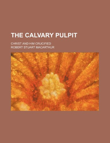 The Calvary Pulpit; Christ and Him Crucified