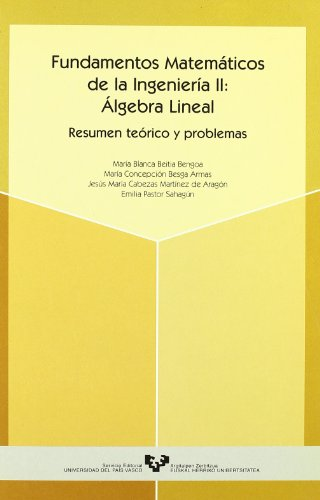 Fundamentos matemáticos de la ingeniería II : álgebra lineal. Resumen teórico y problemas por María Blanca Beitia Bengoa, María Concepción Besga Armas, J. M. Cabezas Martínez de Aragón