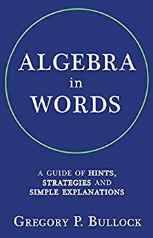 ALGEBRA in WORDS: A Guide of Hints, Strategies and Simple Explanations (English Edition) par [Bullock, Gregory]