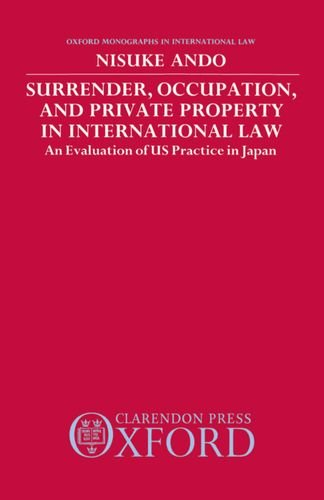 Surrender, Occupation, and Private Property in International Law: An Evaluation of US Practice in Japan (Oxford Monographs in International Law)