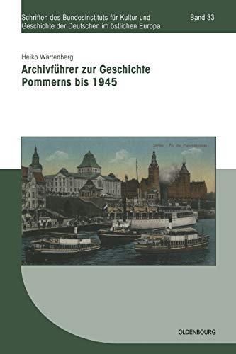 Archivführer zur Geschichte Pommerns bis 1945 (Schriften des Bundesinstituts für Kultur und Geschichte der Deutschen im östlichen Europa, Band 33)
