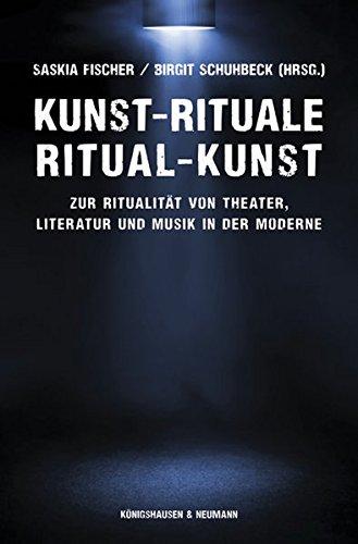 Kunst-Rituale - Ritual-Kunst: Zur Ritualität von Theater, Literatur und Musik in der Moderne