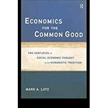 Economics for the Common Good: Two Centuries of Economic Thought in the Humanist Tradition (Routledge Advances in Social Economics) by Mark A Lutz (1999-04-18)
