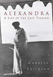 Alexandra: The Last Tsarina: The Tragic Story of the Last Empress of Russia: A Life of the Last Tsarina