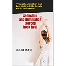 Seduction and Humiliation (Forced book two): Through seduction and humiliation lofty heads could be lowered (English Edition)